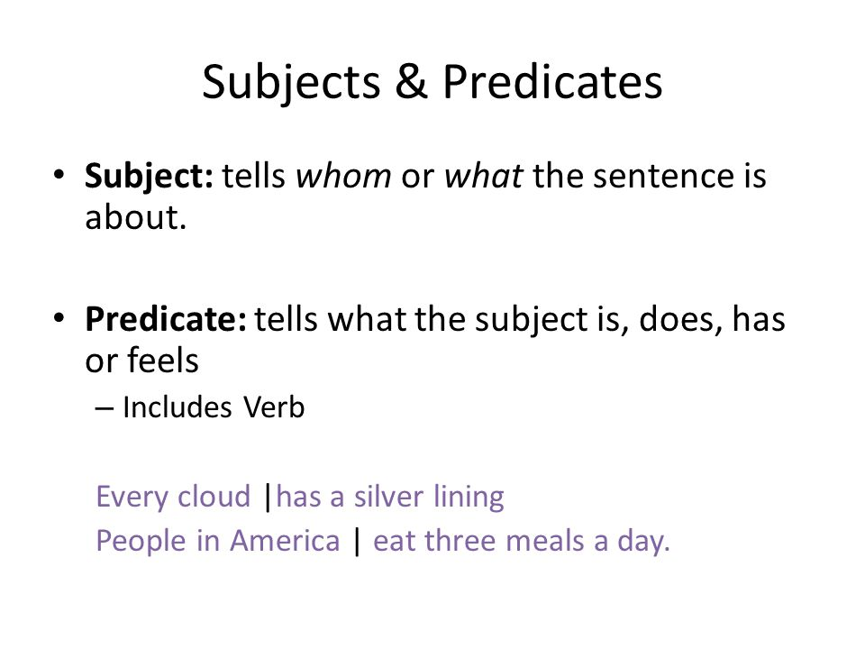 Subjects & Predicates Subject: tells whom or what the sentence is about. Predicate: tells what the subject is, does, has or feels.
