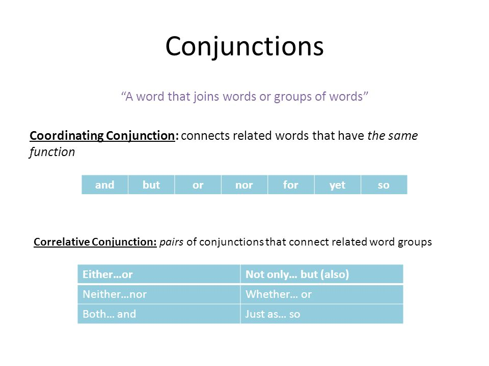 Conjunctions A word that joins words or groups of words Coordinating Conjunction: connects related words that have the same function