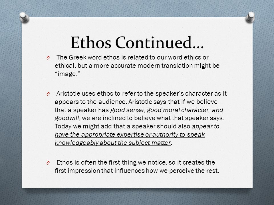 Ethos Continued… The Greek word ethos is related to our word ethics or ethical, but a more accurate modern translation might be image.