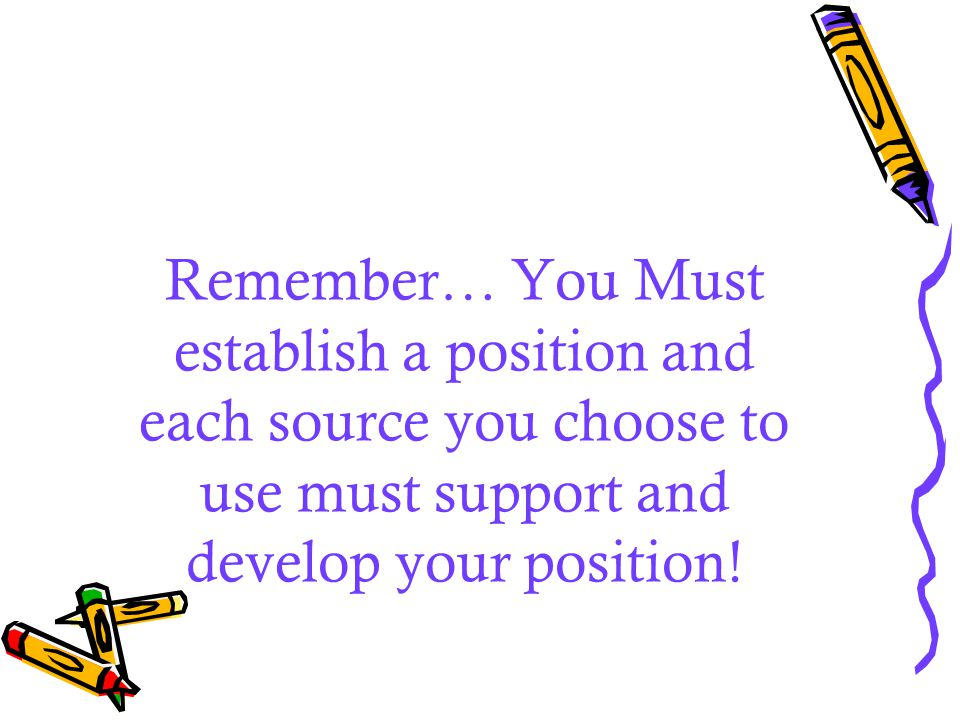 Remember… You Must establish a position and each source you choose to use must support and develop your position!