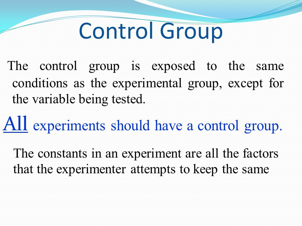 Control Group All experiments should have a control group.