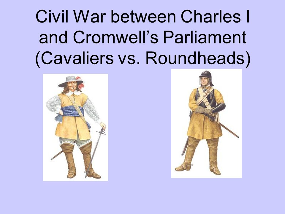 Civil War between Charles I and Cromwell's Parliament (Cavaliers vs