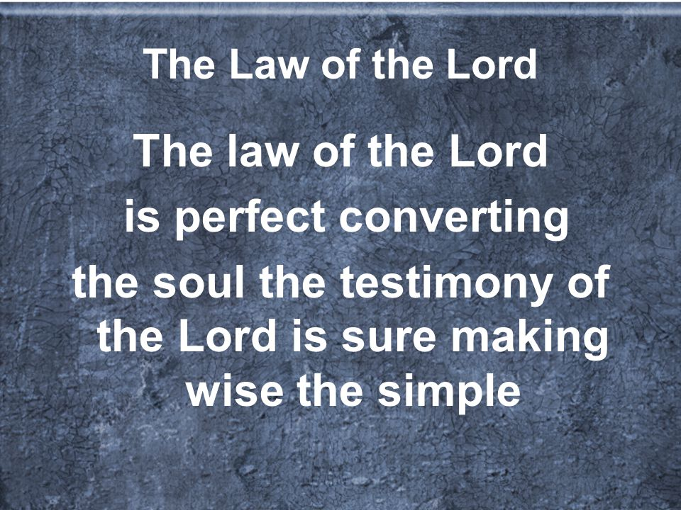 The Law of the Lord The law of the Lord is perfect converting the soul the testimony of the Lord is sure making wise the simple
