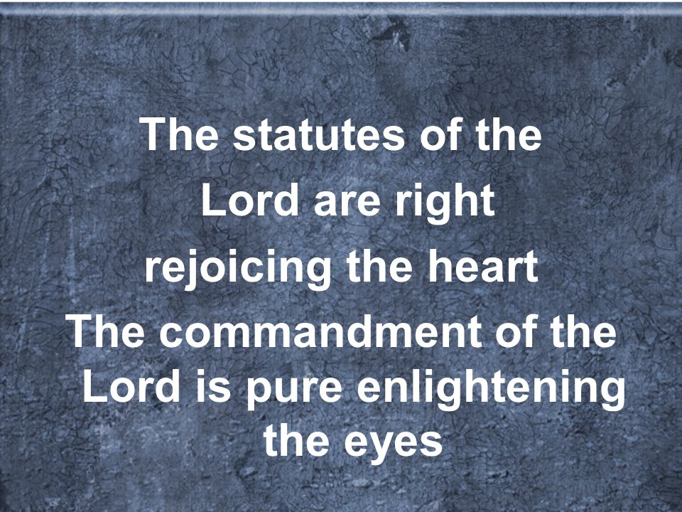 The statutes of the Lord are right rejoicing the heart The commandment of the Lord is pure enlightening the eyes