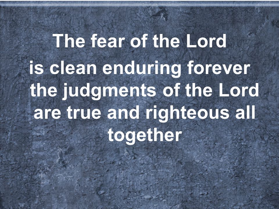 The fear of the Lord is clean enduring forever the judgments of the Lord are true and righteous all together