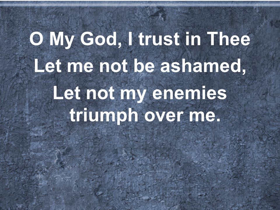 O My God, I trust in Thee Let me not be ashamed, Let not my enemies triumph over me.