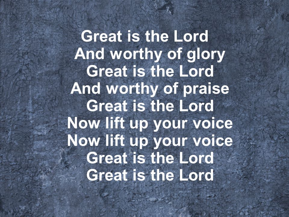 Great is the Lord And worthy of glory Great is the Lord And worthy of praise Great is the Lord Now lift up your voice Now lift up your voice Great is the Lord Great is the Lord