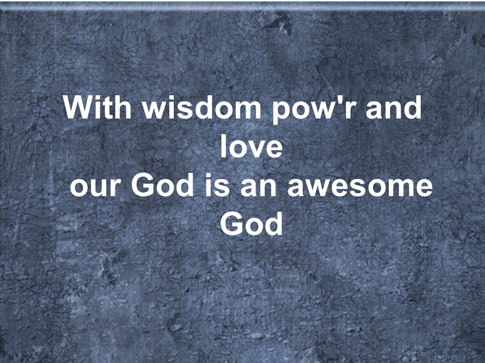With wisdom pow r and love our God is an awesome God