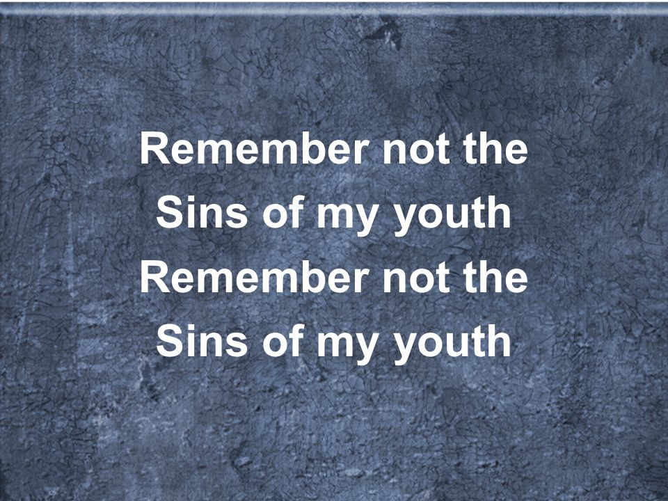 Remember not the Sins of my youth