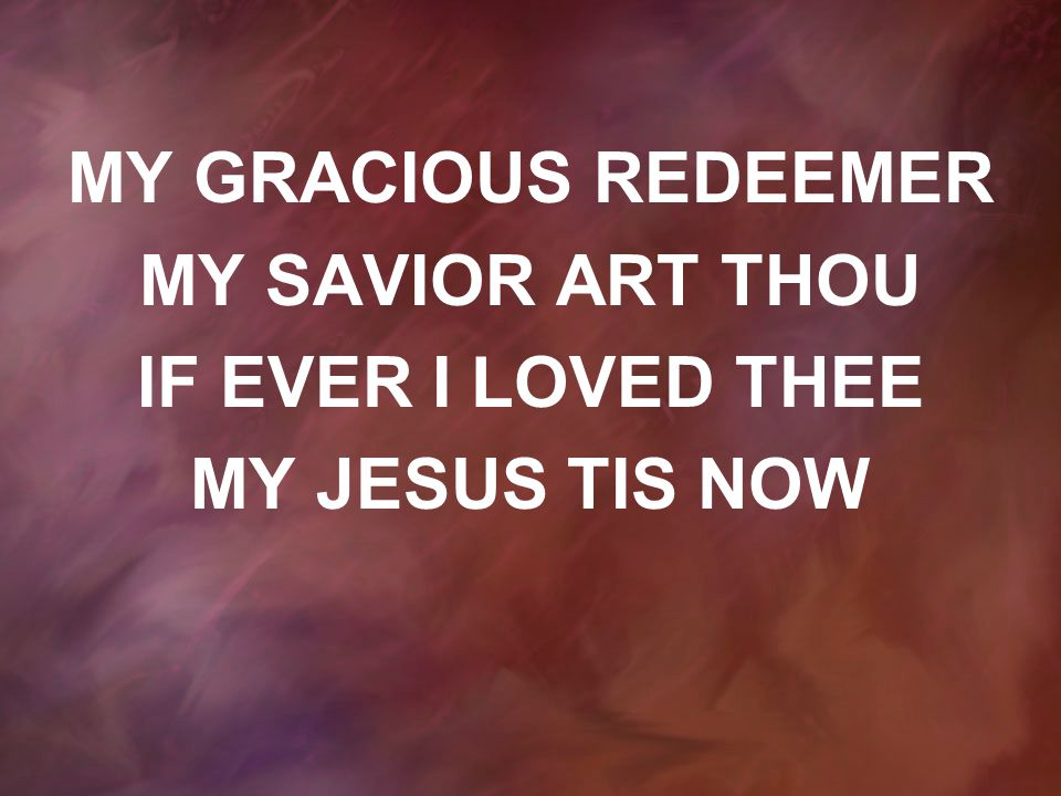 MY GRACIOUS REDEEMER MY SAVIOR ART THOU IF EVER I LOVED THEE MY JESUS TIS NOW