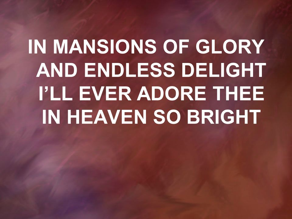 IN MANSIONS OF GLORY AND ENDLESS DELIGHT I'LL EVER ADORE THEE IN HEAVEN SO BRIGHT
