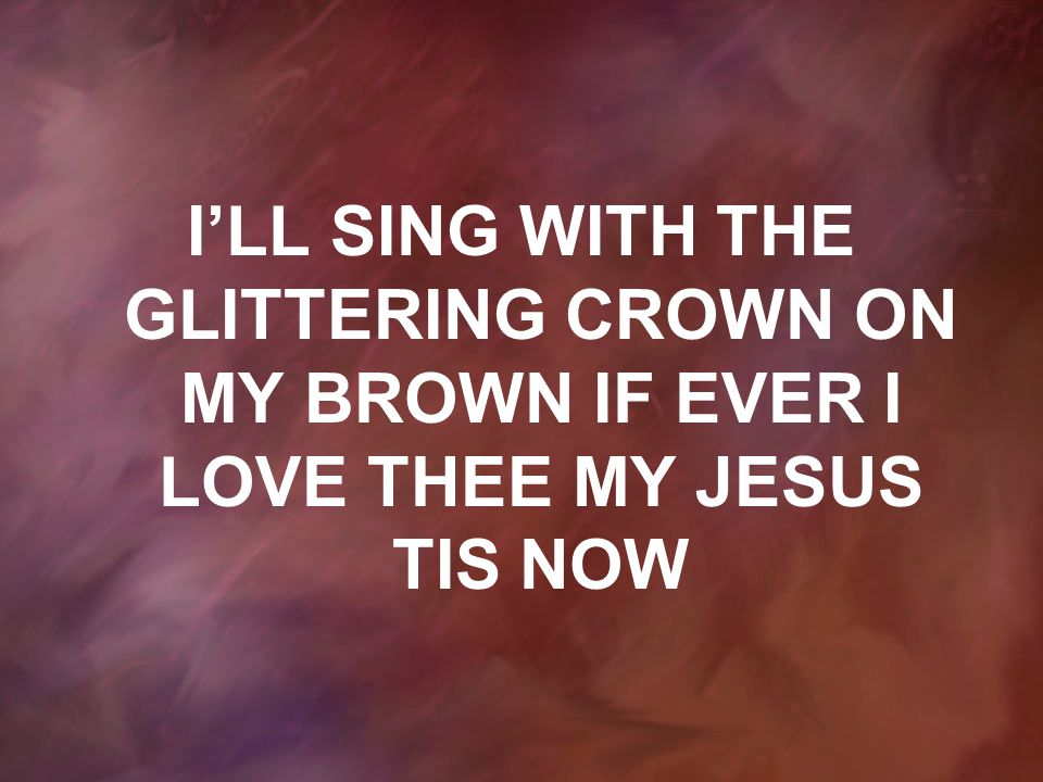 I'LL SING WITH THE GLITTERING CROWN ON MY BROWN IF EVER I LOVE THEE MY JESUS TIS NOW