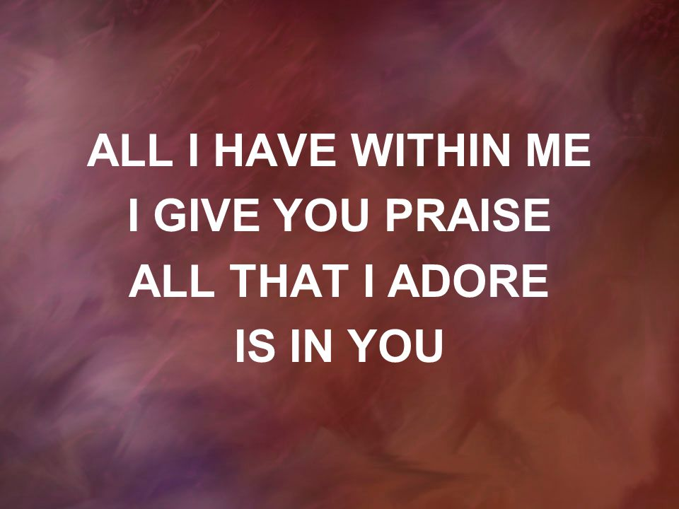 ALL I HAVE WITHIN ME I GIVE YOU PRAISE ALL THAT I ADORE IS IN YOU