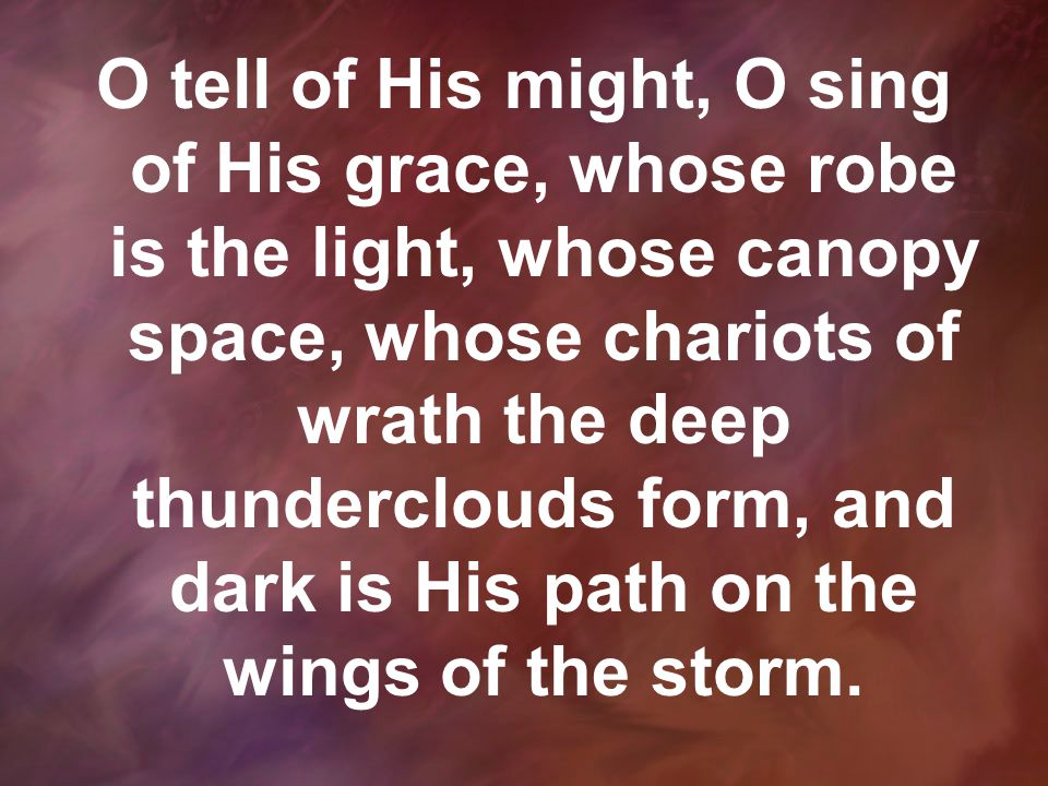 O tell of His might, O sing of His grace, whose robe is the light, whose canopy space, whose chariots of wrath the deep thunderclouds form, and dark is His path on the wings of the storm.