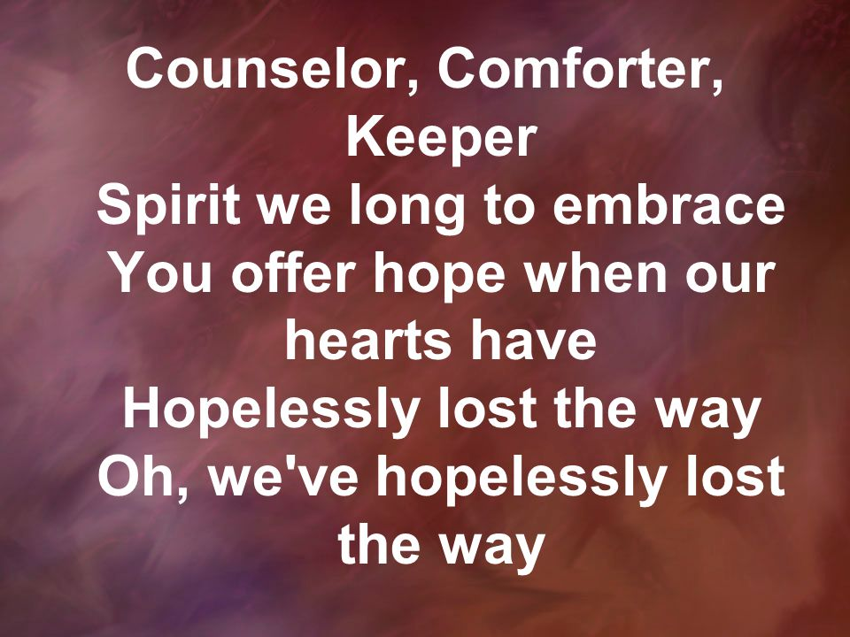 Counselor, Comforter, Keeper Spirit we long to embrace You offer hope when our hearts have Hopelessly lost the way Oh, we ve hopelessly lost the way