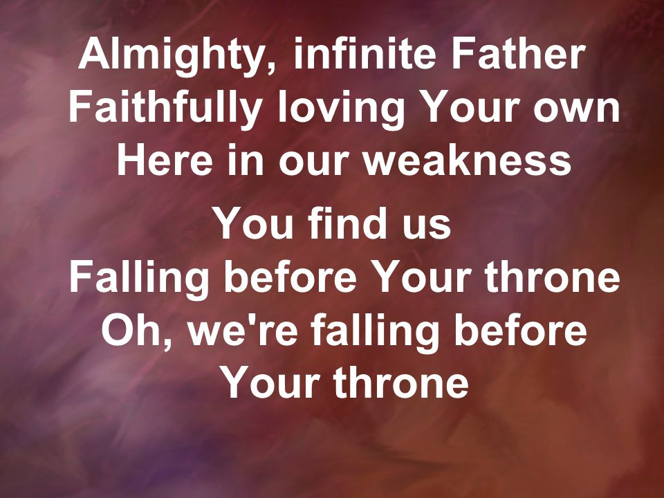 Almighty, infinite Father Faithfully loving Your own Here in our weakness