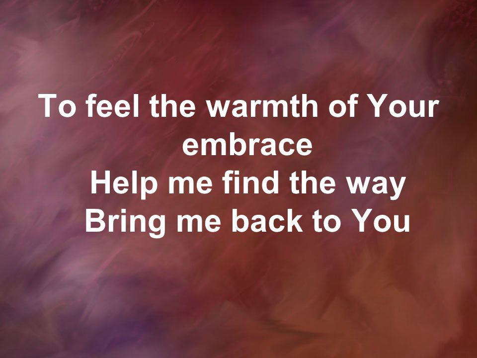 To feel the warmth of Your embrace Help me find the way Bring me back to You
