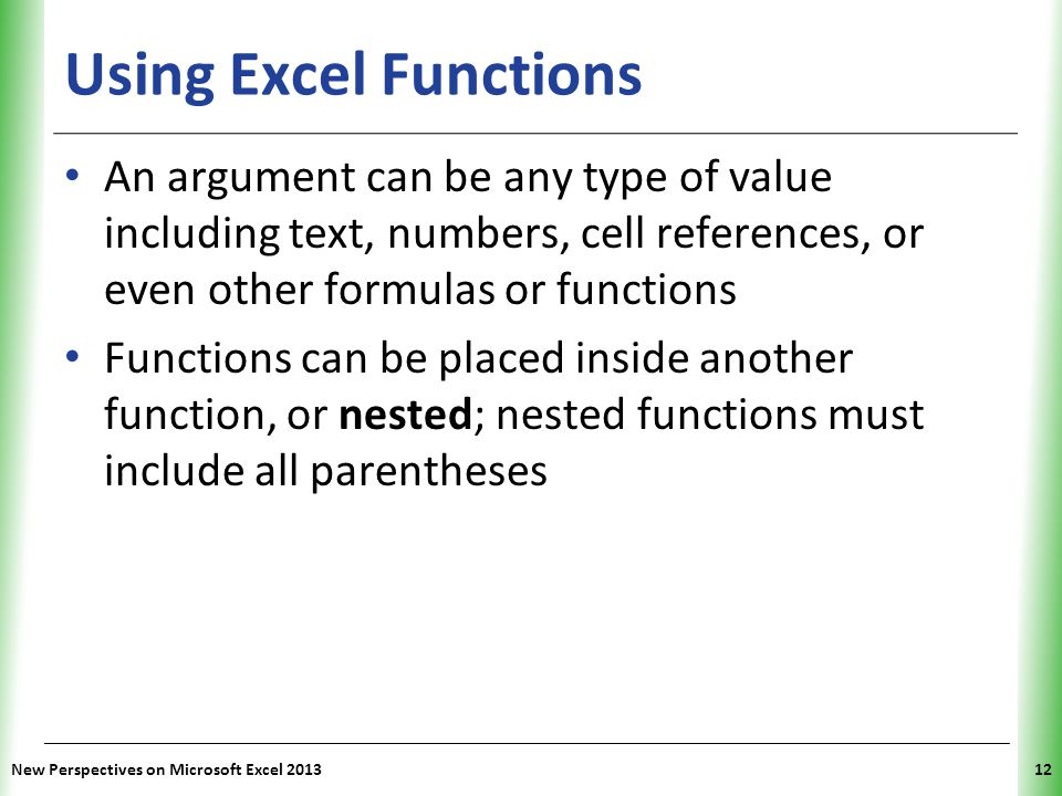 Using Excel Functions An argument can be any type of value including text, numbers, cell references, or even other formulas or functions.