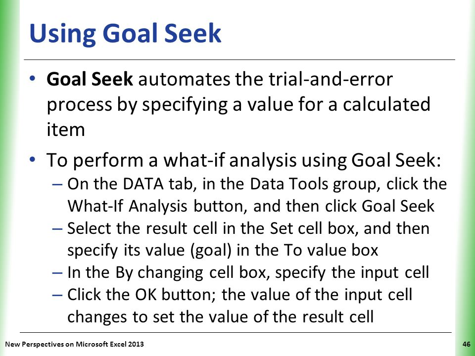 Using Goal Seek Goal Seek automates the trial-and-error process by specifying a value for a calculated item.