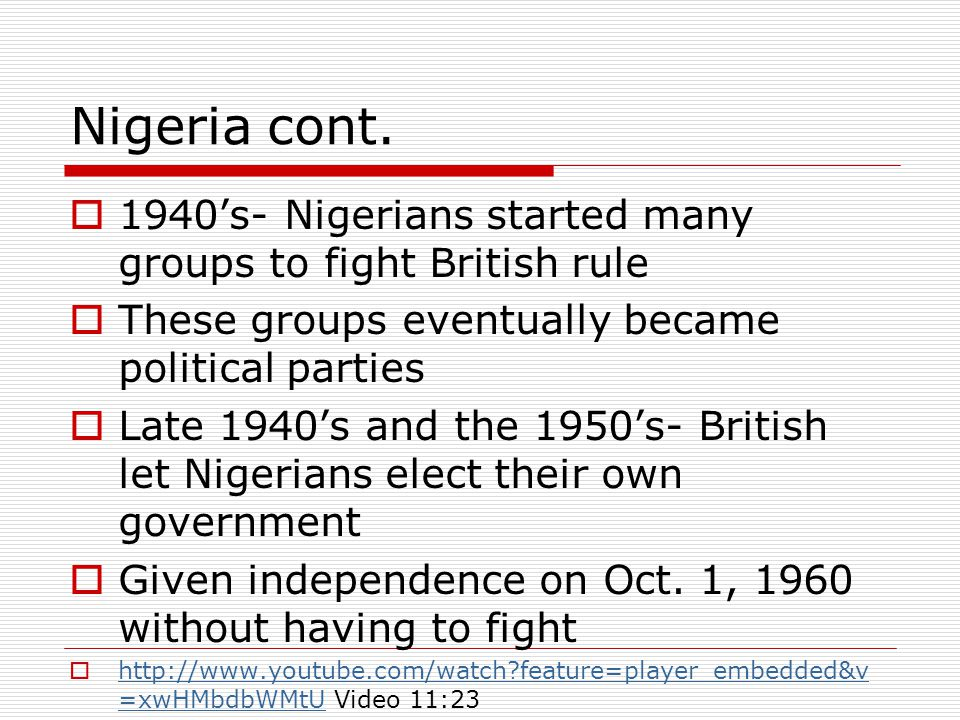 Nigeria cont. 1940's- Nigerians started many groups to fight British rule. These groups eventually became political parties.