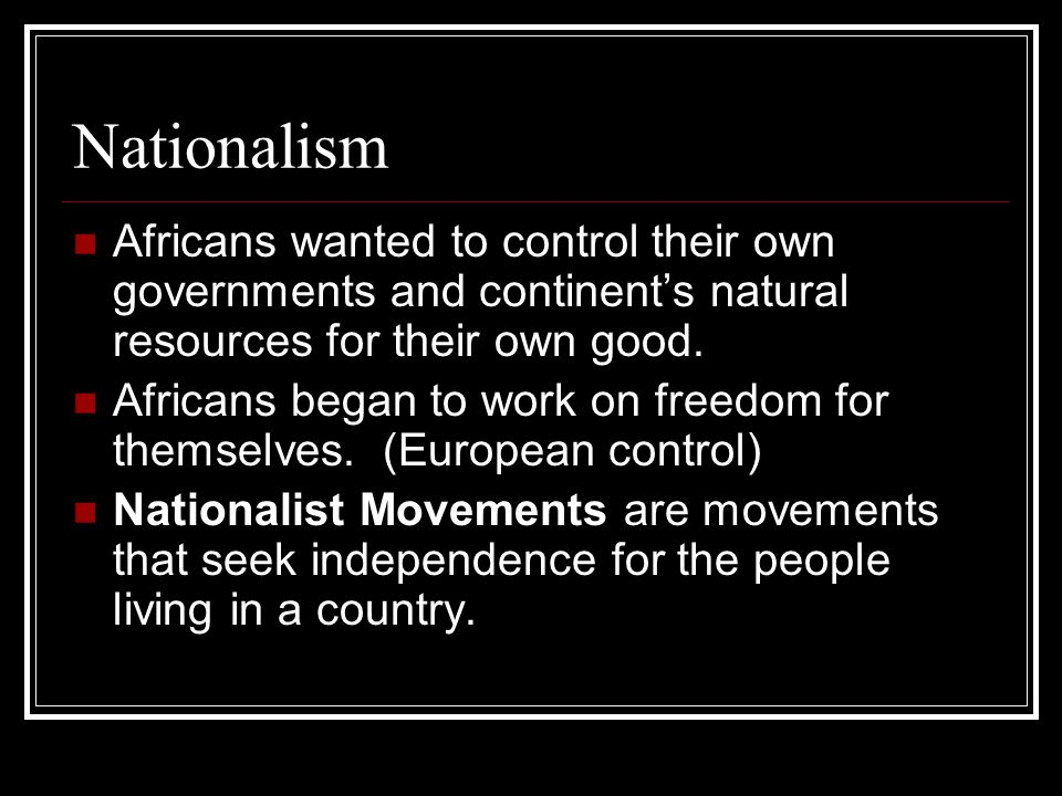 Nationalism Africans wanted to control their own governments and continent's natural resources for their own good.