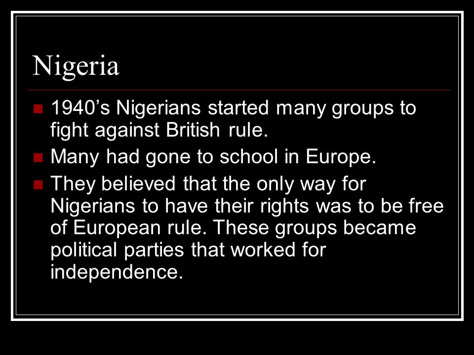 Nigeria 1940's Nigerians started many groups to fight against British rule. Many had gone to school in Europe.