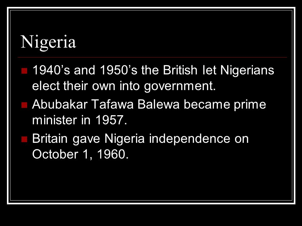 Nigeria 1940's and 1950's the British let Nigerians elect their own into government. Abubakar Tafawa Balewa became prime minister in