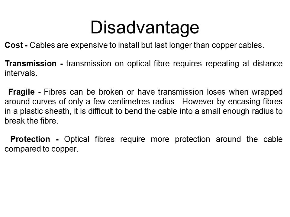 Disadvantage Cost - Cables are expensive to install but last longer than copper cables.