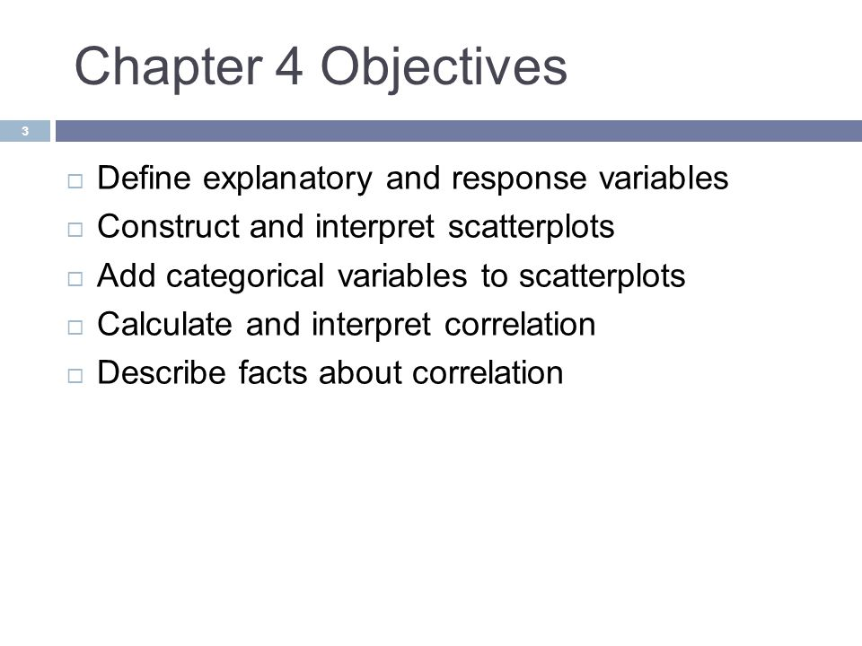 Chapter 4 Objectives Define explanatory and response variables