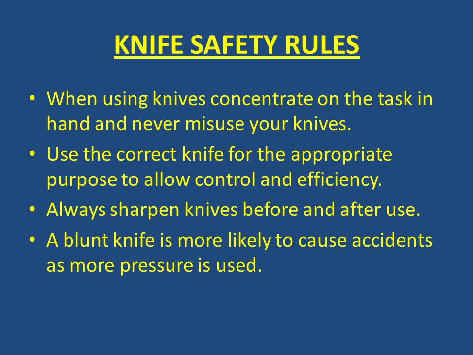 KNIFE SAFETY RULES When using knives concentrate on the task in hand and never misuse your knives.