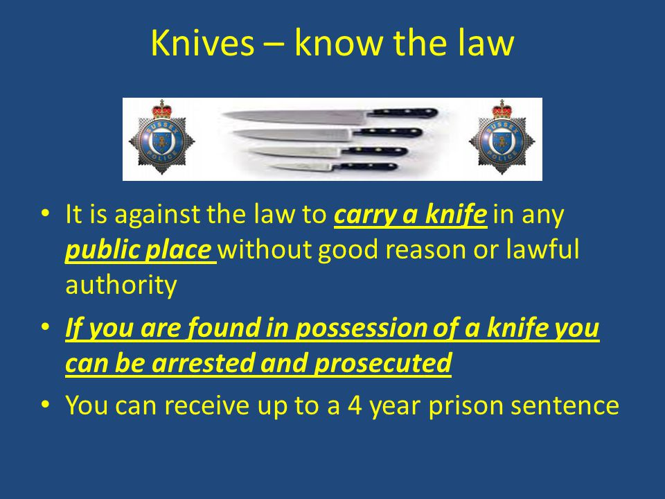 Knives – know the law It is against the law to carry a knife in any public place without good reason or lawful authority.