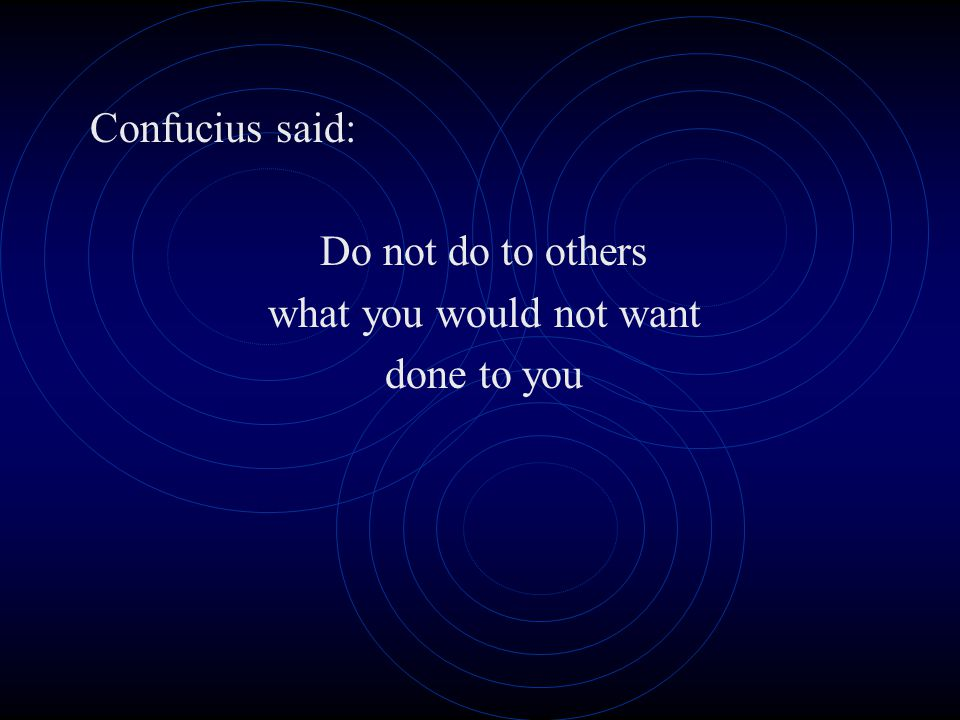 Confucius said: Do not do to others what you would not want done to you