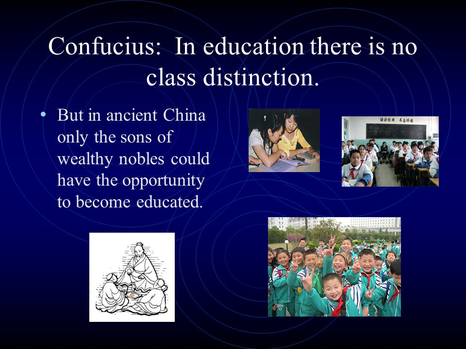 Confucius: In education there is no class distinction.
