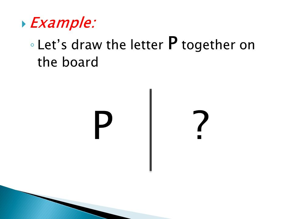 Example: Let's draw the letter P together on the board P