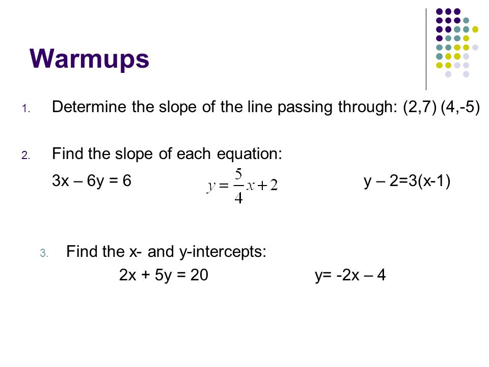 Warmups Determine the slope of the line passing through: (2,7) (4,-5) Find the slope of each equation: