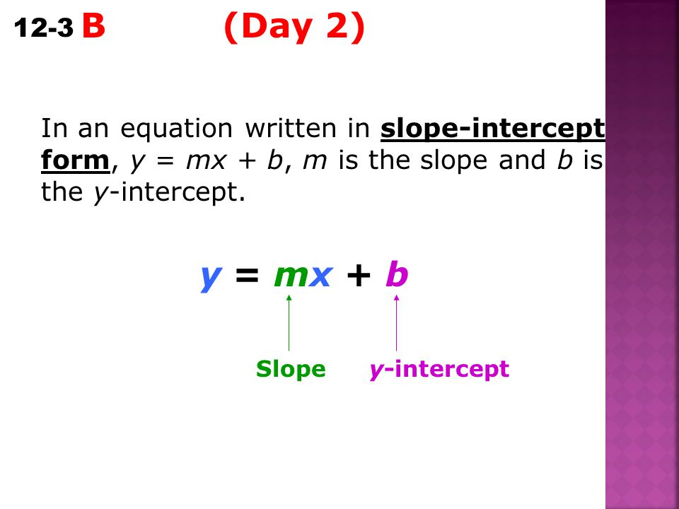 B (Day 2) In an equation written in slope-intercept form, y = mx + b, m is the slope and b is the y-intercept.