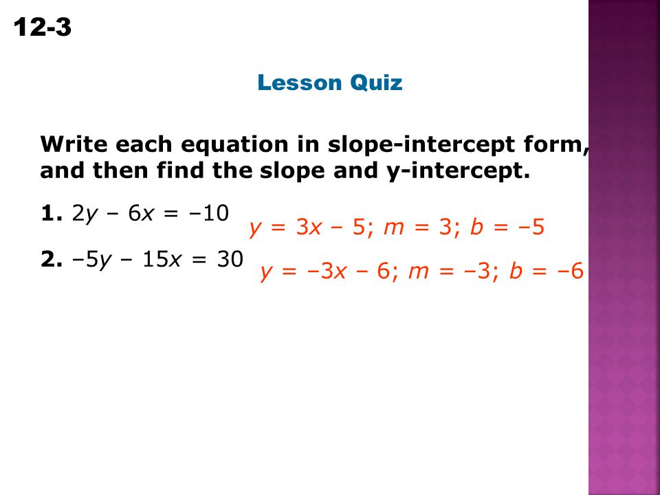 Lesson Quiz Write each equation in slope-intercept form, and then find the slope and y-intercept. 1. 2y – 6x = –10.