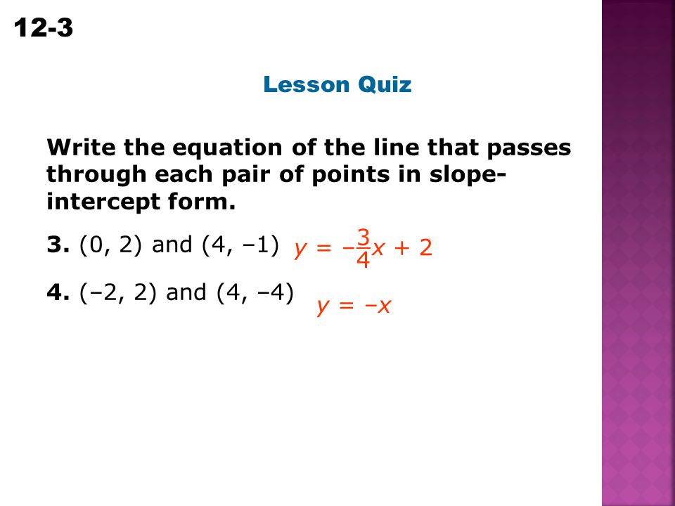 Lesson Quiz Write the equation of the line that passes through each pair of points in slope-intercept form.
