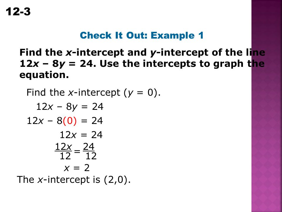 Check It Out: Example 1 Find the x-intercept and y-intercept of the line 12x – 8y = 24. Use the intercepts to graph the equation.