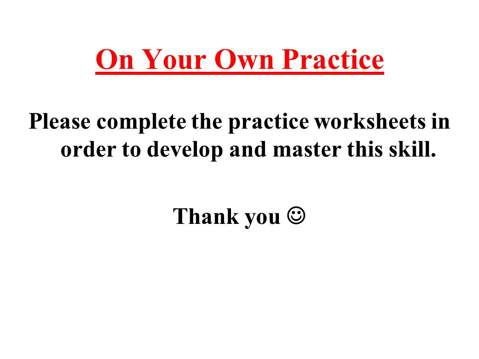 On Your Own Practice Please complete the practice worksheets in order to develop and master this skill.