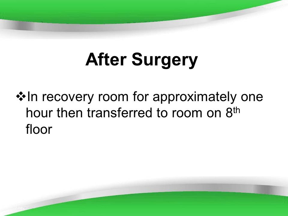 After Surgery In recovery room for approximately one hour then transferred to room on 8th floor