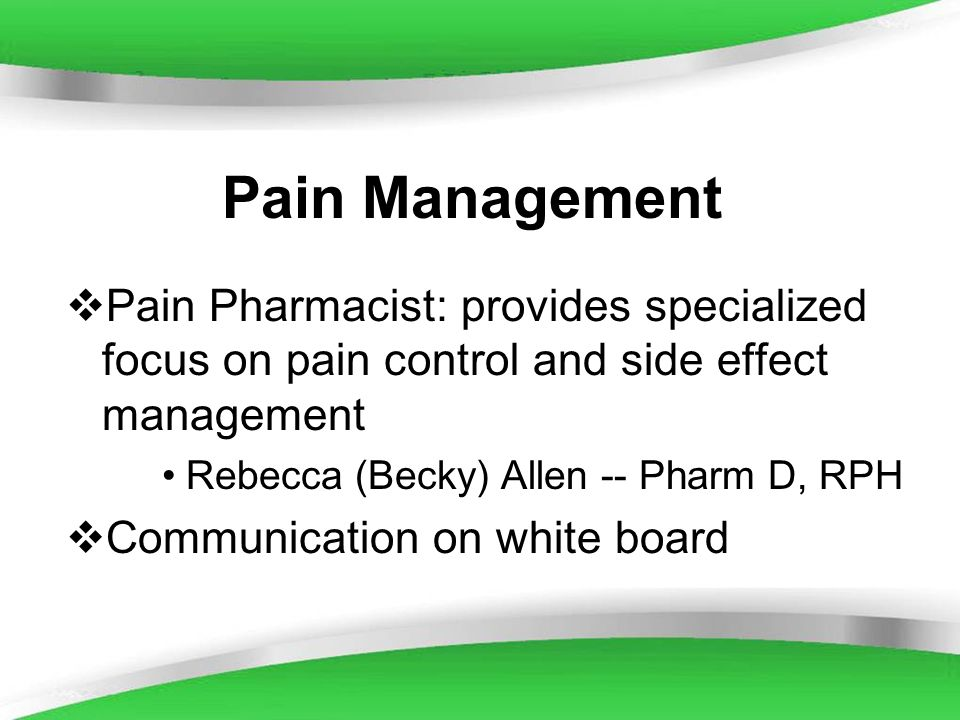 Pain Management Pain Pharmacist: provides specialized focus on pain control and side effect management.