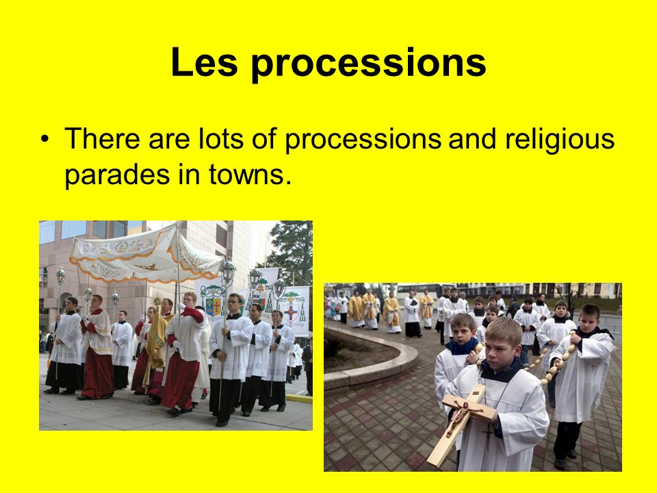 Les processions There are lots of processions and religious parades in towns.