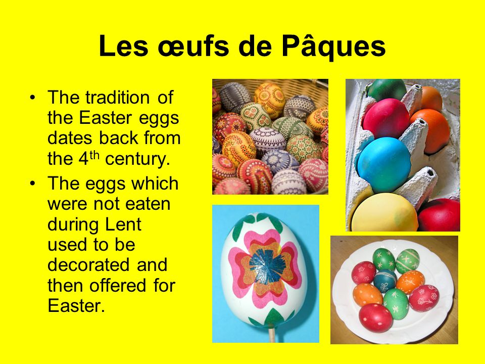 Les œufs de Pâques The tradition of the Easter eggs dates back from the 4th century.