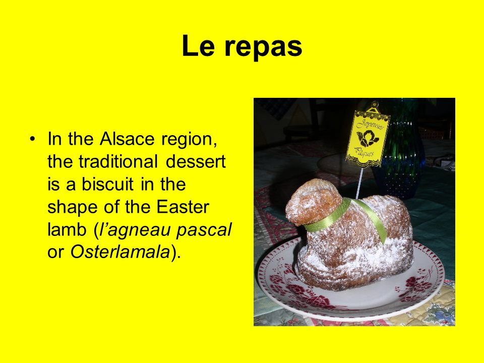 Le repas In the Alsace region, the traditional dessert is a biscuit in the shape of the Easter lamb (l'agneau pascal or Osterlamala).