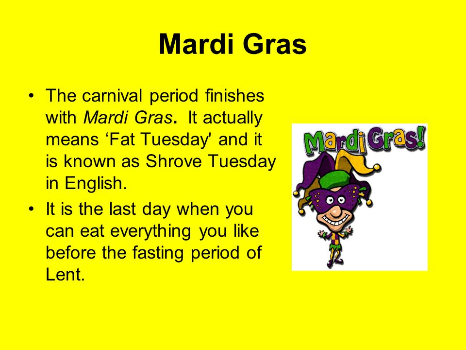 Mardi Gras The carnival period finishes with Mardi Gras. It actually means 'Fat Tuesday and it is known as Shrove Tuesday in English.