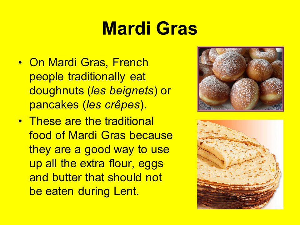 Mardi Gras On Mardi Gras, French people traditionally eat doughnuts (les beignets) or pancakes (les crêpes).