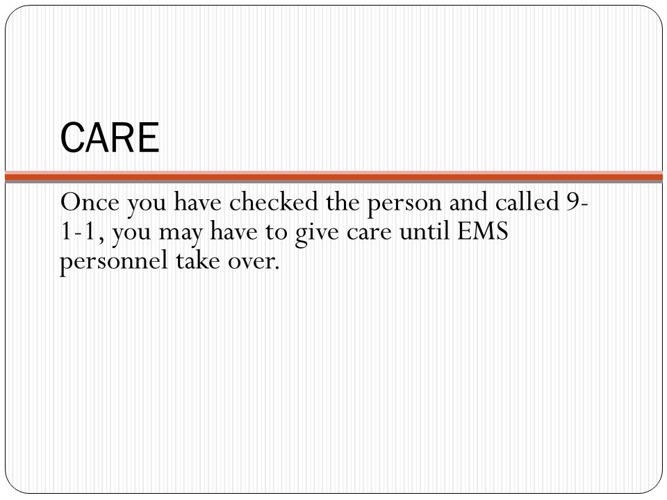 CARE Once you have checked the person and called , you may have to give care until EMS personnel take over.