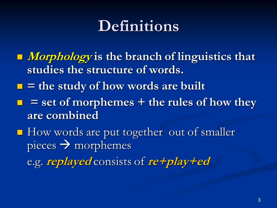 Definitions Morphology is the branch of linguistics that studies the structure of words. = the study of how words are built.