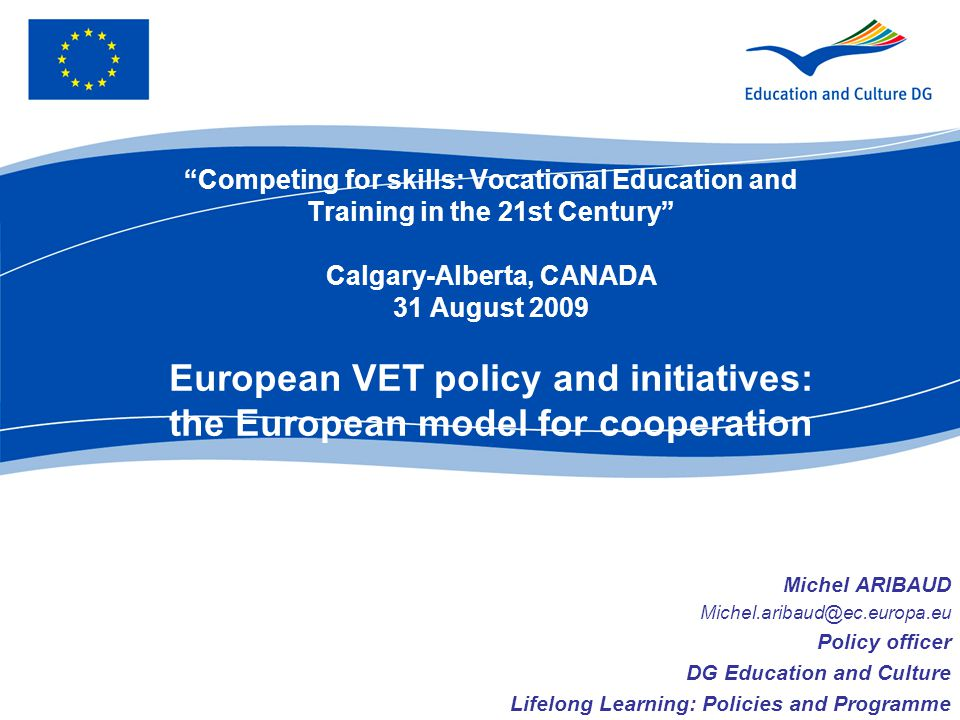 Competing for skills: Vocational Education and Training in the 21st Century Calgary-Alberta, CANADA 31 August 2009 European VET policy and initiatives: the European model for cooperation